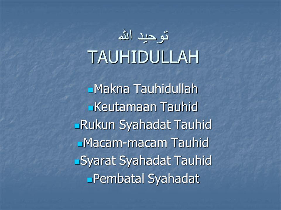 توحيد الله TAUHIDULLAH Makna Tauhidullah Makna Tauhidullah Keutamaan Tauhid Keutamaan Tauhid Rukun Syahadat Tauhid Rukun Syahadat Tauhid Macam-macam T