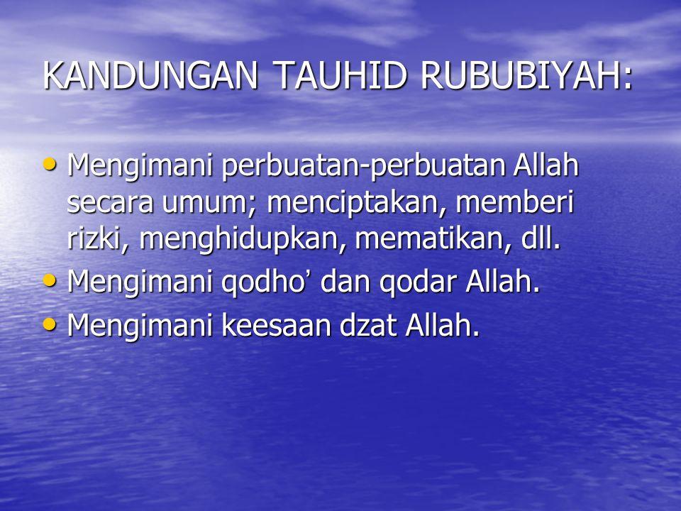 KANDUNGAN TAUHID RUBUBIYAH: Mengimani perbuatan-perbuatan Allah secara umum; menciptakan, memberi rizki, menghidupkan, mematikan, dll. Mengimani perbu