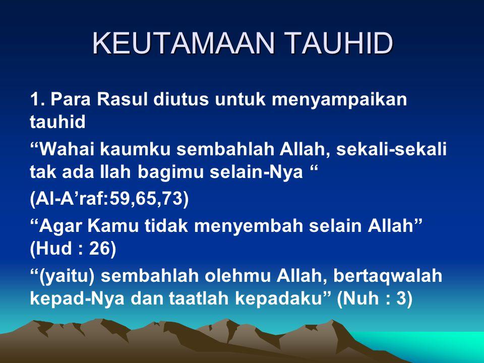 """KEUTAMAAN TAUHID 1. Para Rasul diutus untuk menyampaikan tauhid """"Wahai kaumku sembahlah Allah, sekali-sekali tak ada Ilah bagimu selain-Nya """" (Al-A'ra"""