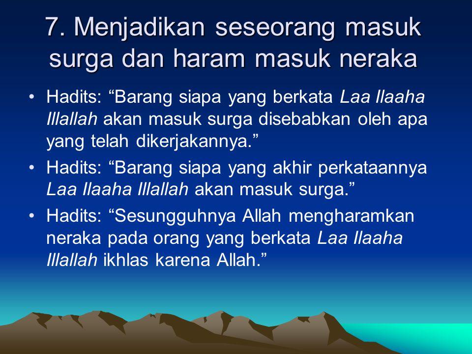 """7. Menjadikan seseorang masuk surga dan haram masuk neraka Hadits: """"Barang siapa yang berkata Laa Ilaaha Illallah akan masuk surga disebabkan oleh apa"""