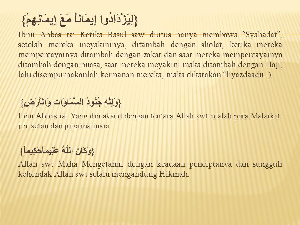 """{لِيَزْدَادُوا إِيمَاناً مَعَ إِيمَانِهِمْ} Ibnu Abbas ra: Ketika Rasul saw diutus hanya membawa """"Syahadat"""", setelah mereka meyakininya, ditambah deng"""