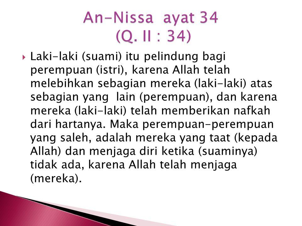  Laki-laki (suami) itu pelindung bagi perempuan (istri), karena Allah telah melebihkan sebagian mereka (laki-laki) atas sebagian yang lain (perempuan), dan karena mereka (laki-laki) telah memberikan nafkah dari hartanya.