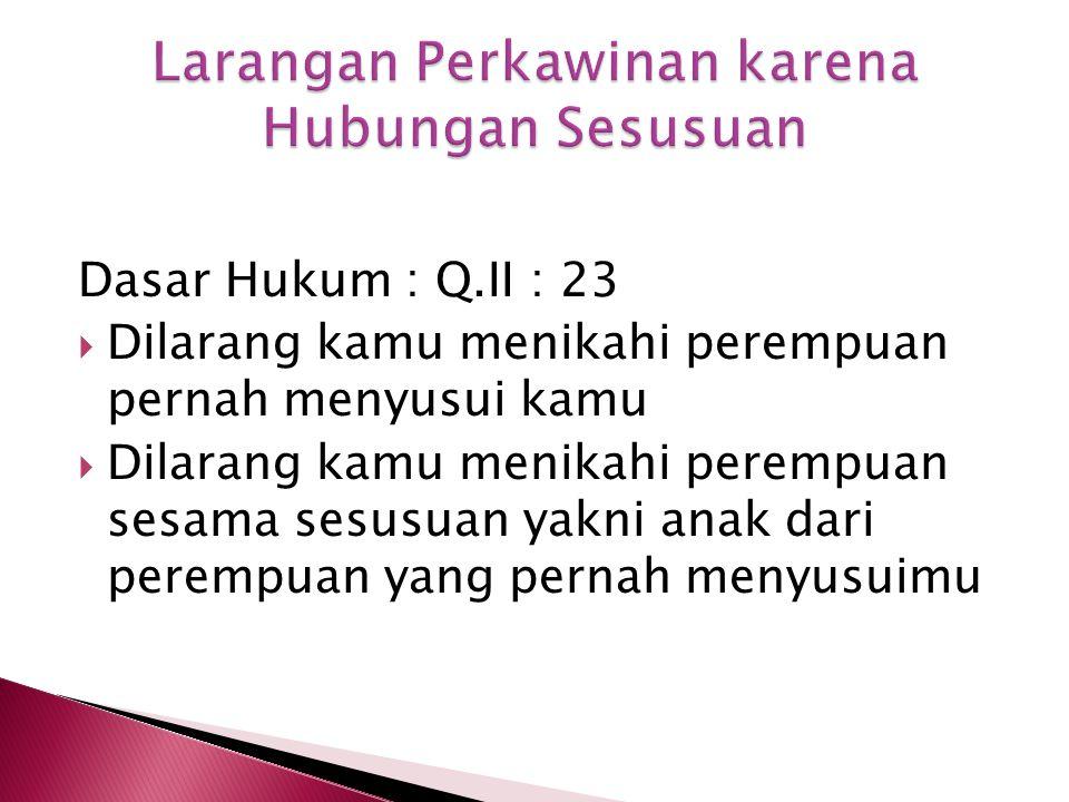 Dasar Hukum : Q.II : 23  Dilarang kamu menikahi perempuan pernah menyusui kamu  Dilarang kamu menikahi perempuan sesama sesusuan yakni anak dari perempuan yang pernah menyusuimu
