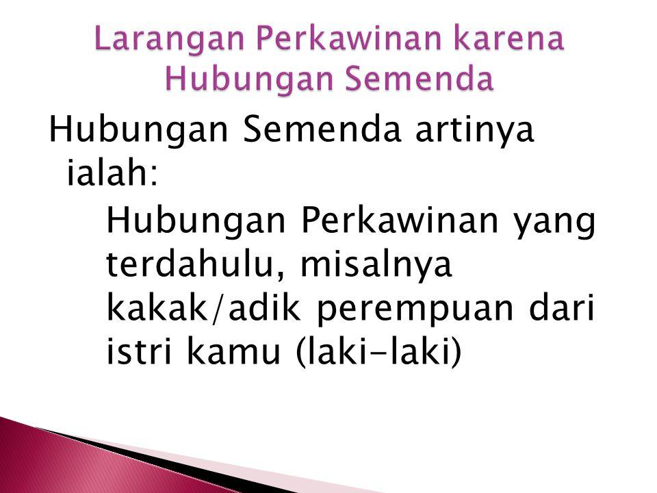 Hubungan Semenda artinya ialah: Hubungan Perkawinan yang terdahulu, misalnya kakak/adik perempuan dari istri kamu (laki-laki)