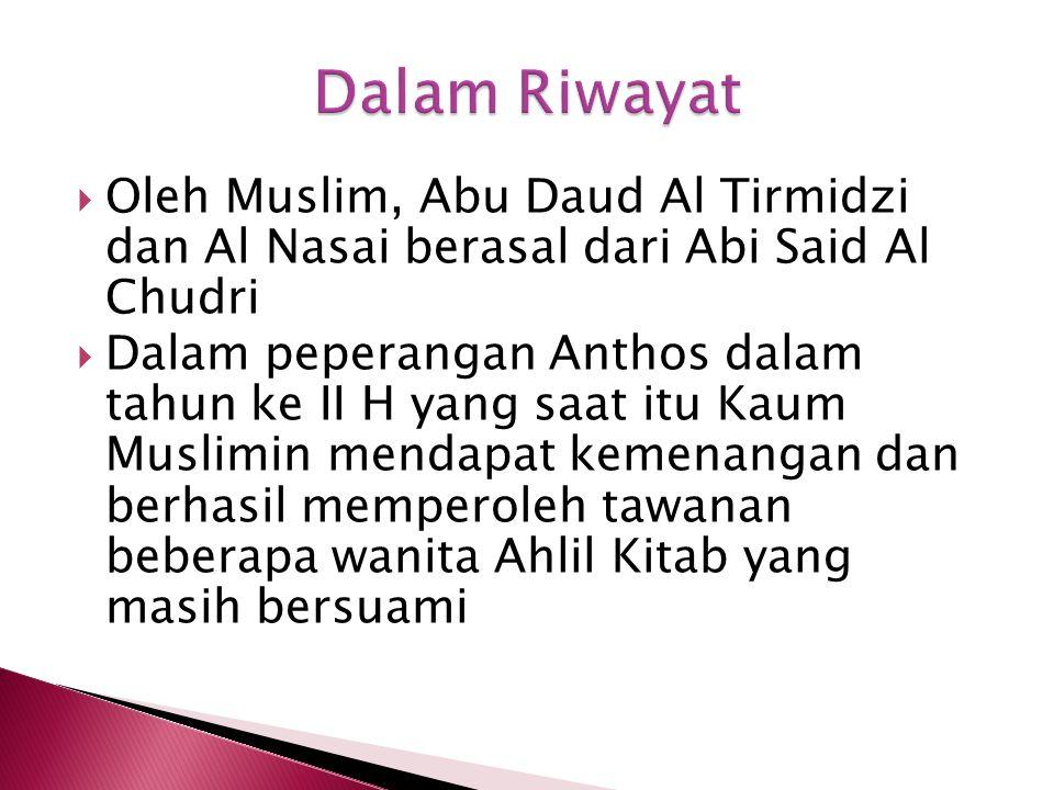 Oleh Muslim, Abu Daud Al Tirmidzi dan Al Nasai berasal dari Abi Said Al Chudri  Dalam peperangan Anthos dalam tahun ke II H yang saat itu Kaum Muslimin mendapat kemenangan dan berhasil memperoleh tawanan beberapa wanita Ahlil Kitab yang masih bersuami