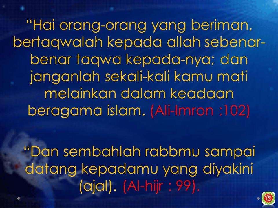 Hai orang-orang yang beriman, bertaqwalah kepada allah sebenar- benar taqwa kepada-nya; dan janganlah sekali-kali kamu mati melainkan dalam keadaan beragama islam.