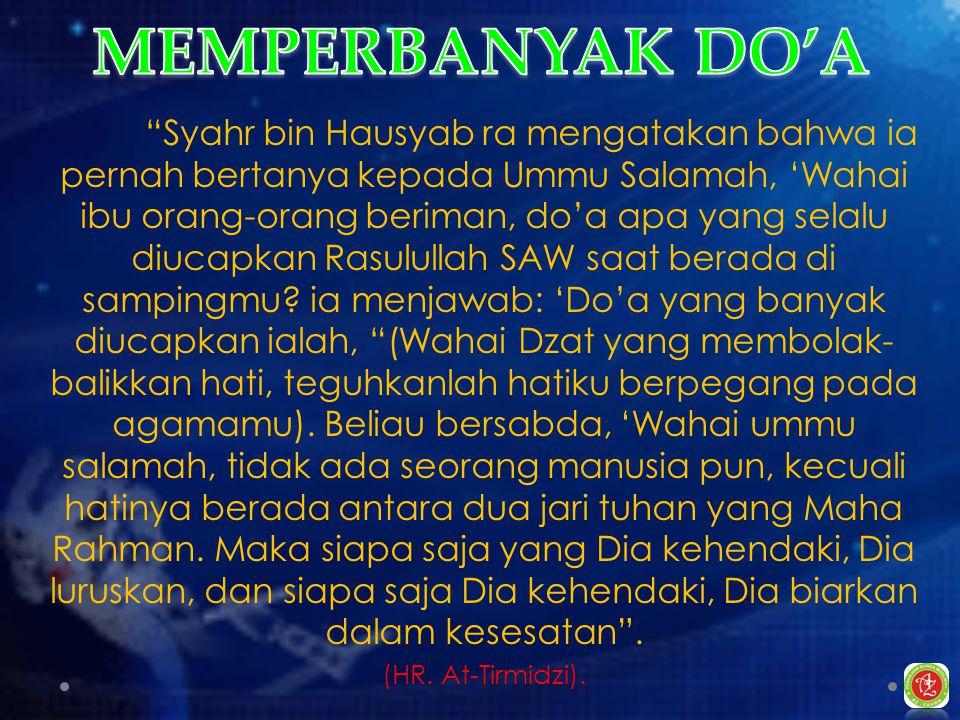 Syahr bin Hausyab ra mengatakan bahwa ia pernah bertanya kepada Ummu Salamah, 'Wahai ibu orang-orang beriman, do'a apa yang selalu diucapkan Rasulullah SAW saat berada di sampingmu.