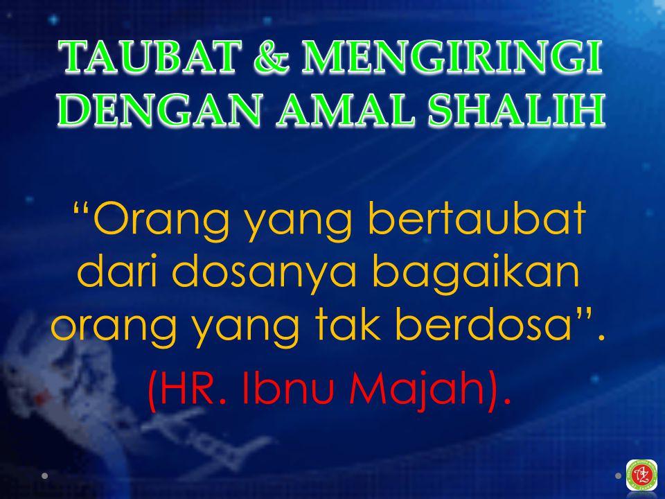 Orang yang bertaubat dari dosanya bagaikan orang yang tak berdosa . (HR. Ibnu Majah).
