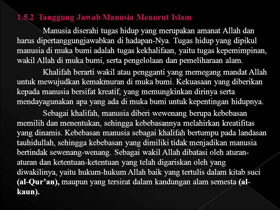 1.5.2 Tanggung Jawab Manusia Menurut Islam Manusia diserahi tugas hidup yang merupakan amanat Allah dan harus dipertanggungjawabkan di hadapan-Nya. Tu