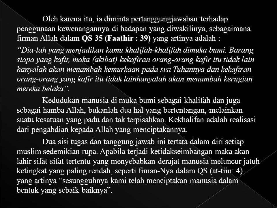 Oleh karena itu, ia diminta pertanggungjawaban terhadap penggunaan kewenangannya di hadapan yang diwakilinya, sebagaimana firman Allah dalam QS 35 (Fa