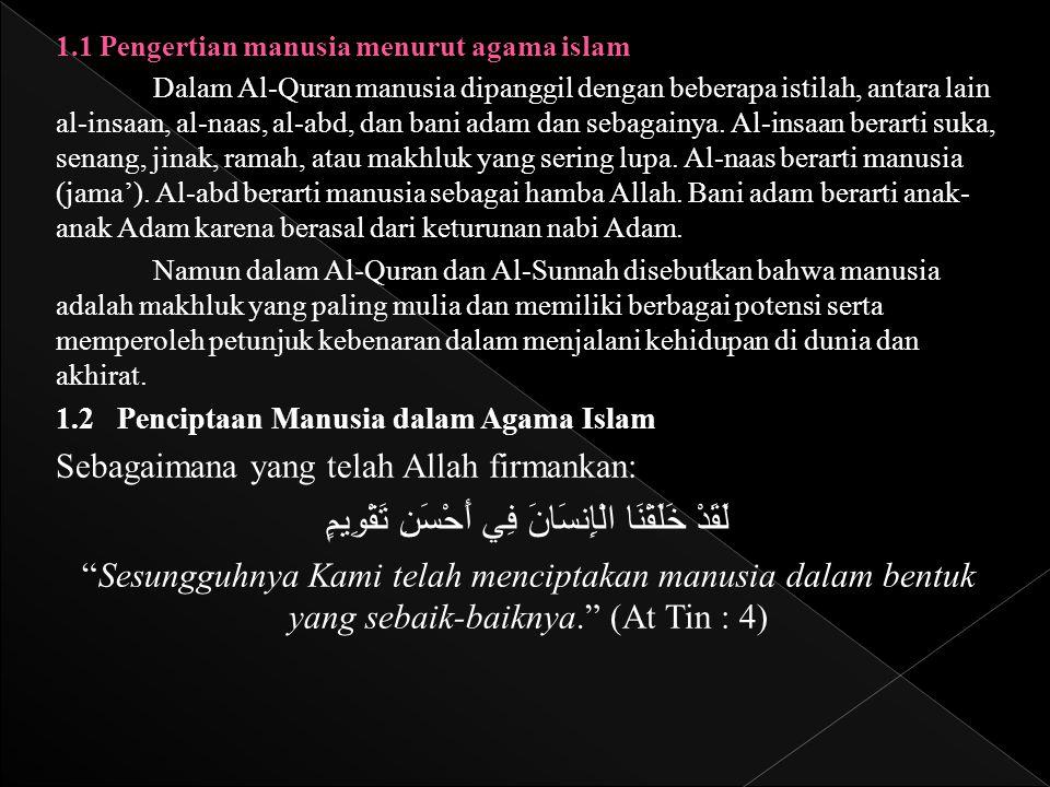 1.1 Pengertian manusia menurut agama islam Dalam Al-Quran manusia dipanggil dengan beberapa istilah, antara lain al-insaan, al-naas, al-abd, dan bani
