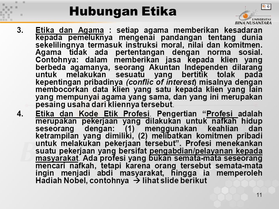 11 Hubungan Etika 3.Etika dan Agama : setiap agama memberikan kesadaran kepada pemeluknya mengenai pandangan tentang dunia sekelilingnya termasuk instruksi moral, nilai dan komitmen.