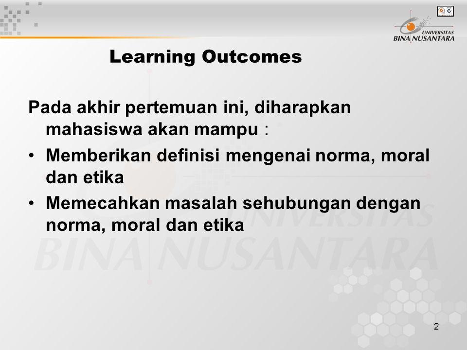 2 Learning Outcomes Pada akhir pertemuan ini, diharapkan mahasiswa akan mampu : Memberikan definisi mengenai norma, moral dan etika Memecahkan masalah sehubungan dengan norma, moral dan etika