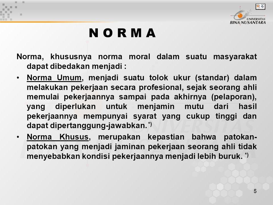 5 N O R M A Norma, khususnya norma moral dalam suatu masyarakat dapat dibedakan menjadi : Norma Umum, menjadi suatu tolok ukur (standar) dalam melakuk