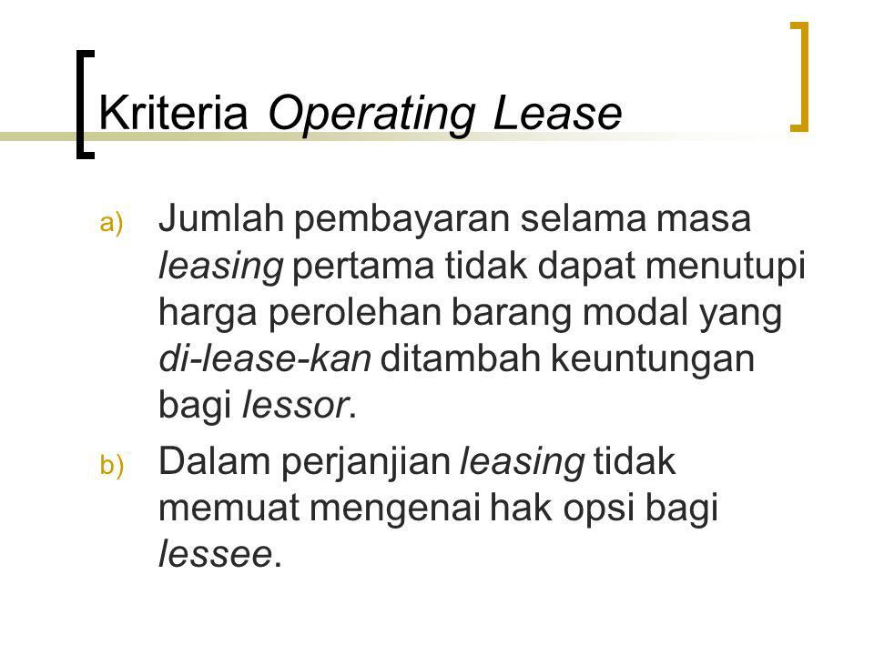 Kriteria Operating Lease a) Jumlah pembayaran selama masa leasing pertama tidak dapat menutupi harga perolehan barang modal yang di-lease-kan ditambah