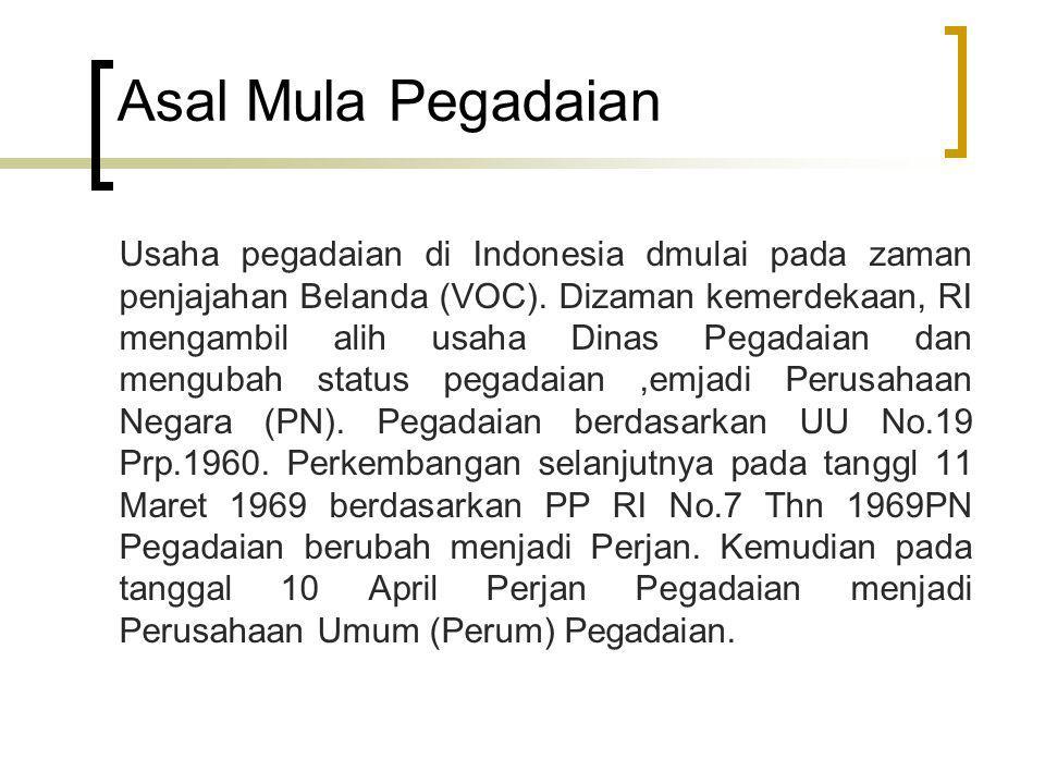 Asal Mula Pegadaian Usaha pegadaian di Indonesia dmulai pada zaman penjajahan Belanda (VOC). Dizaman kemerdekaan, RI mengambil alih usaha Dinas Pegada