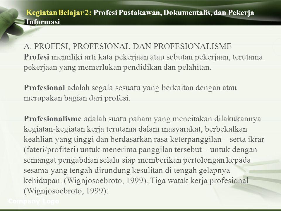 Company Logo Kegiatan Belajar 2: Profesi Pustakawan, Dokumentalis, dan Pekerja Informasi A. PROFESI, PROFESIONAL DAN PROFESIONALISME Profesi memiliki