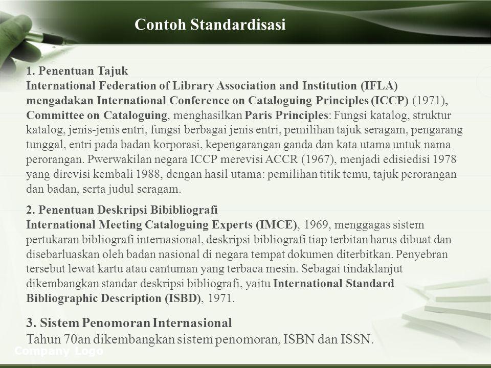 Company Logo STANDAR DAN STANDAR NASIONAL PERPUSTAKAAN 1.Standar adalah dokumen yang memuat ketentuan, spesifikasi atau karakteristik dari suatu sistem, proses atau produk yang dibuat secara konsensus para pemangku kepentingan serta dipergunakan secara umum dan berulang-ulang untuk memperoleh tingkat keteraturan yang optimum ditinjau dari konteks keperluan tertentu (sifat penerapannya sukarela) 2.Standar nasional perpustakaan yang dimaksud dalam undang- undang adalah bentuk regulasi yang sifat penerapannya mengikat/wajib 3.Metoda pengembangan standar bisa: 1.