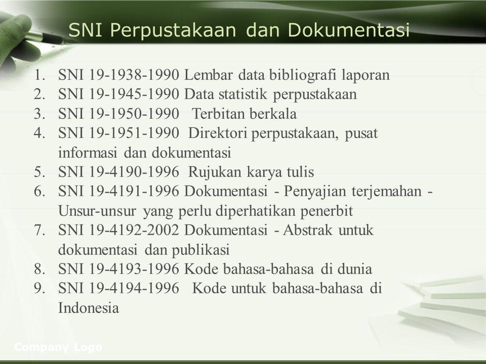 Company Logo SNI Perpustakaan dan Dokumentasi (lanjutan) 10.SNI 19-4195-1996 Dokumentasi - Penomoran bagian dan sub bagian dalam dokumen tertulis 11.SNI 19-4196-1996 Pemberian nomor standar internasional untuk terbitan berseri (ISSN) 12.SNI 19-6962.1-2003 Dokumentasi dan informasi - Manajemen rekaman - Bagian 1: Umum 13.SNI 19-6963-2003 Dokumentasi - Judul punggung pada buku dan publikasi lainnya 14.SNI 7329:2009 Perpustakaan sekolahPerpustakaan sekolah 15.SNI 7330:2009 Perpustakaan perguruan tinggi 16.SNI 7495:2009 Perpustakaan umum kabupaten/kota 17.SNI 7496:2009 Perpustakaan khusus instansi pemerintah