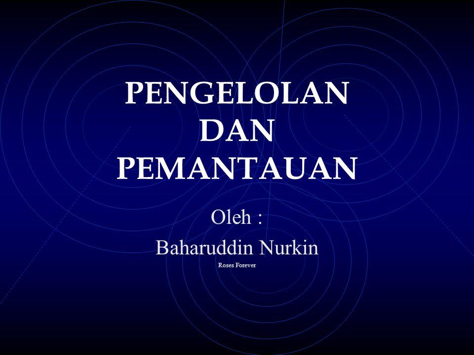 PENGELOLAN DAN PEMANTAUAN Oleh : Baharuddin Nurkin Roses Forever