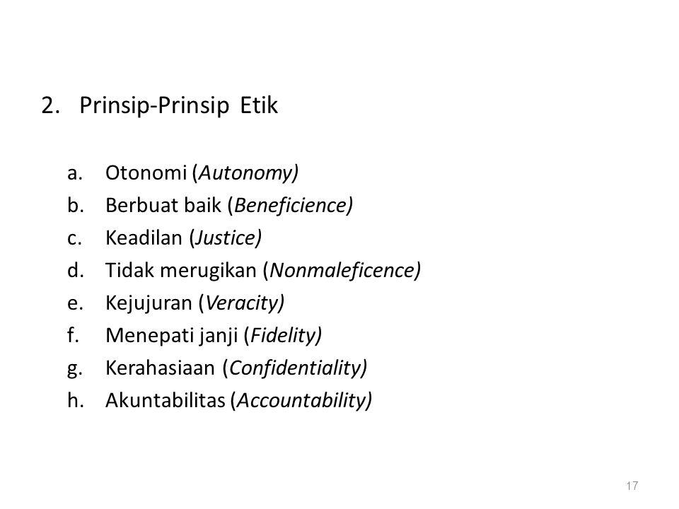 2.Prinsip-Prinsip Etik a.Otonomi (Autonomy) b.Berbuat baik (Beneficience) c.Keadilan (Justice) d.Tidak merugikan (Nonmaleficence) e.Kejujuran (Veracit