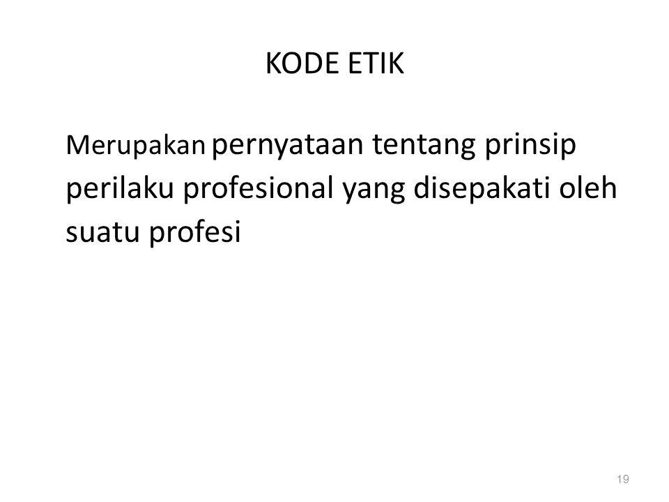 KODE ETIK Merupakan pernyataan tentang prinsip perilaku profesional yang disepakati oleh suatu profesi 19