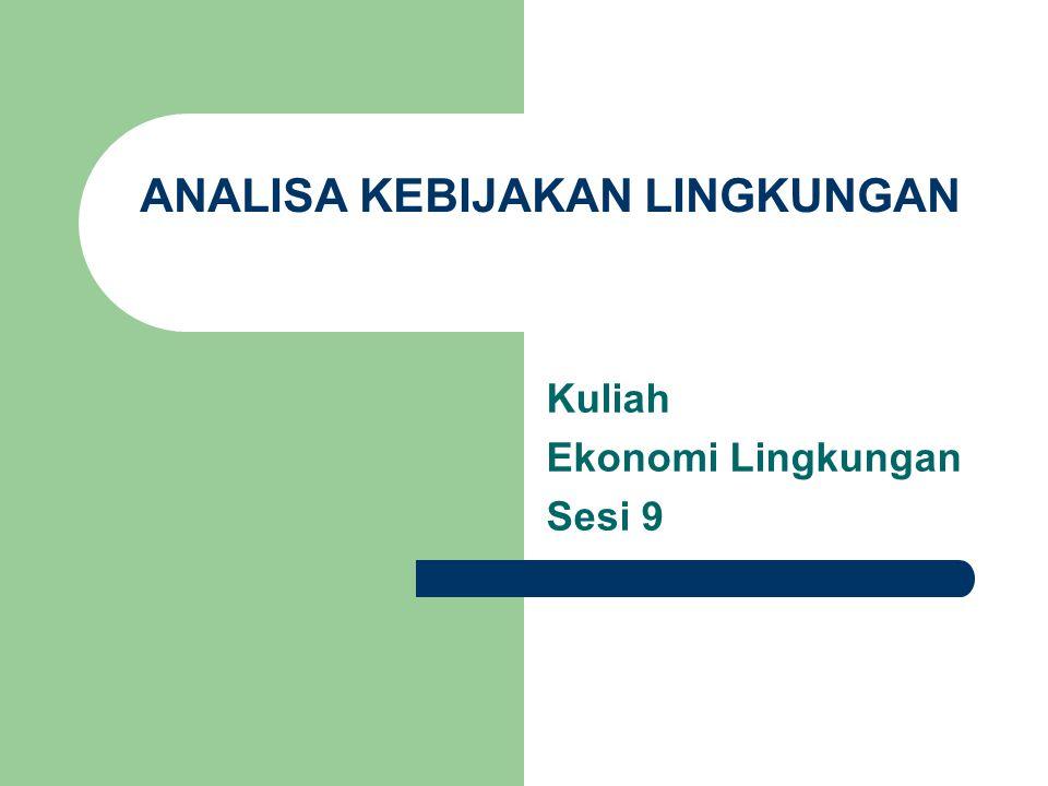 ANALISA KEBIJAKAN LINGKUNGAN Kuliah Ekonomi Lingkungan Sesi 9