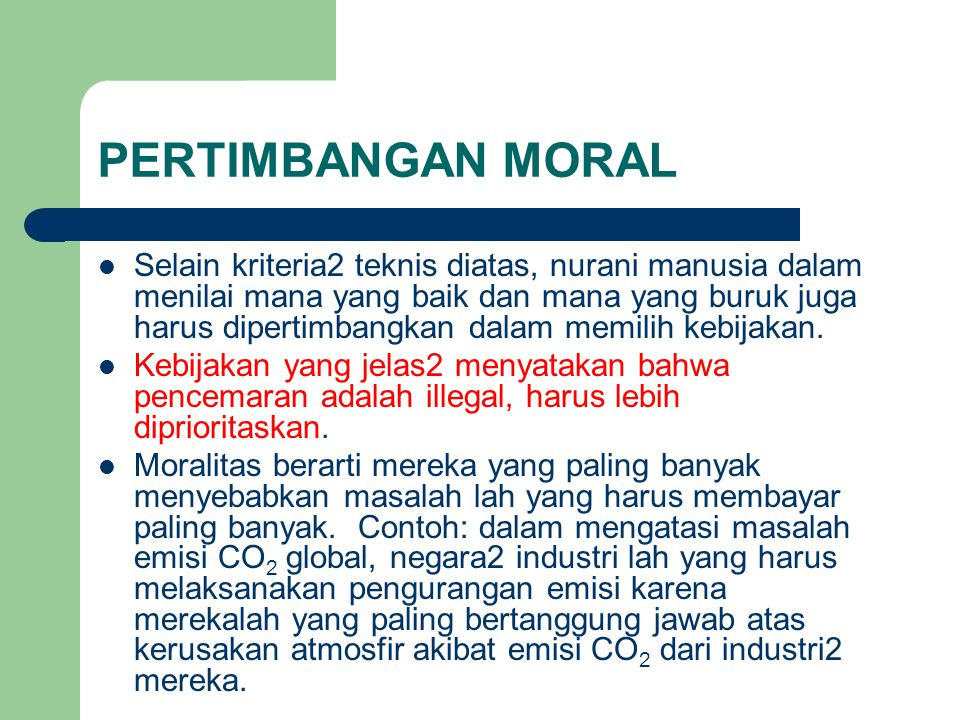 PERTIMBANGAN MORAL Selain kriteria2 teknis diatas, nurani manusia dalam menilai mana yang baik dan mana yang buruk juga harus dipertimbangkan dalam memilih kebijakan.