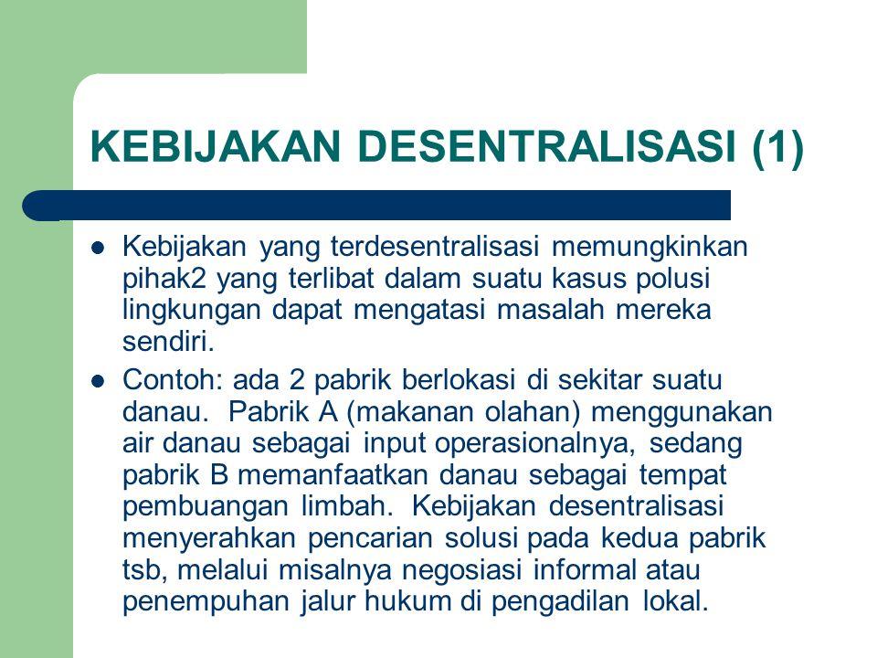 KEBIJAKAN DESENTRALISASI (1) Kebijakan yang terdesentralisasi memungkinkan pihak2 yang terlibat dalam suatu kasus polusi lingkungan dapat mengatasi masalah mereka sendiri.