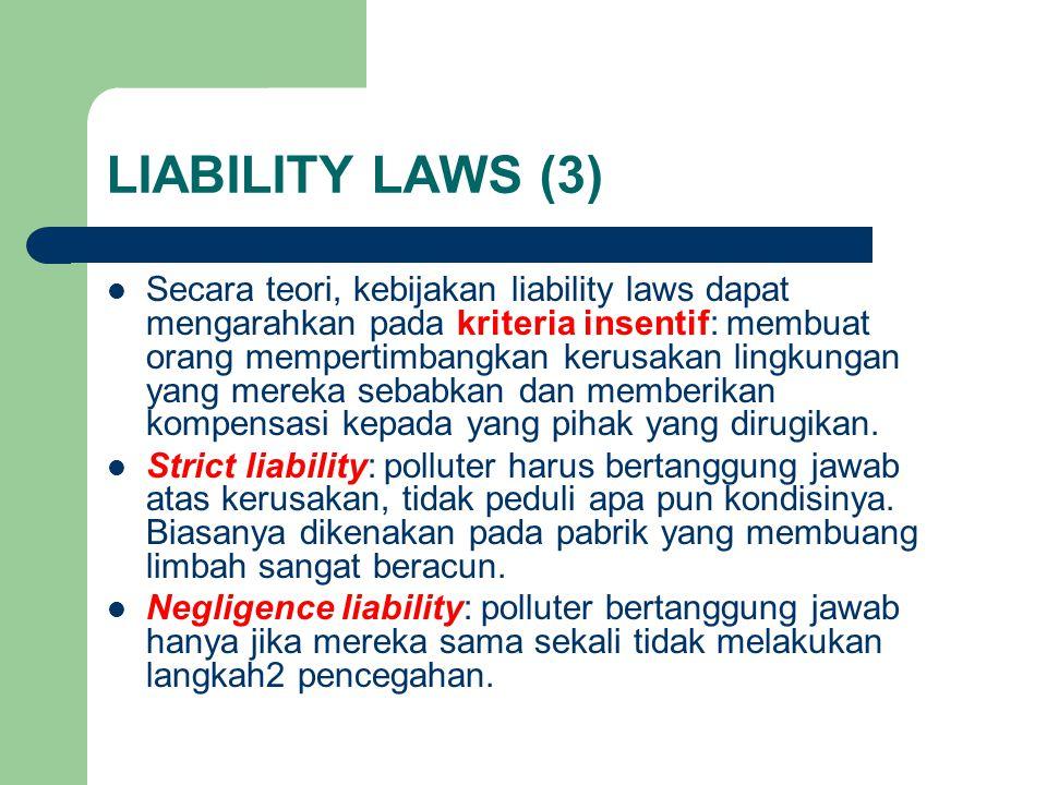 LIABILITY LAWS (3) Secara teori, kebijakan liability laws dapat mengarahkan pada kriteria insentif: membuat orang mempertimbangkan kerusakan lingkungan yang mereka sebabkan dan memberikan kompensasi kepada yang pihak yang dirugikan.