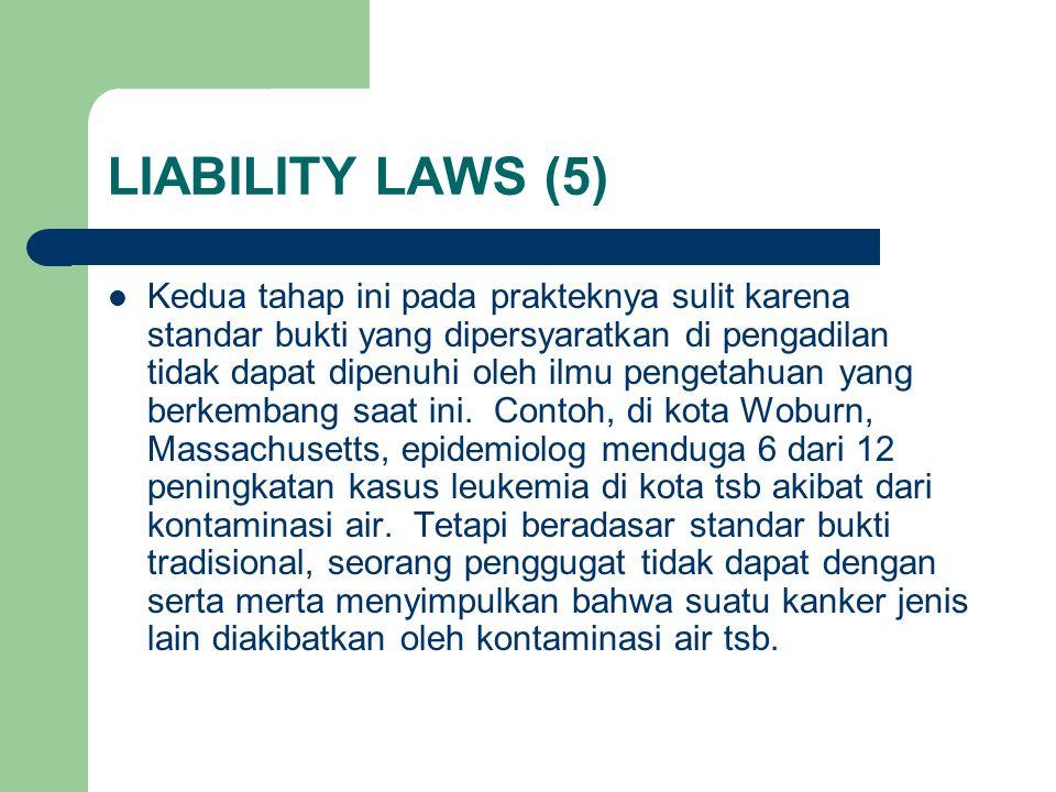 LIABILITY LAWS (5) Kedua tahap ini pada prakteknya sulit karena standar bukti yang dipersyaratkan di pengadilan tidak dapat dipenuhi oleh ilmu pengetahuan yang berkembang saat ini.