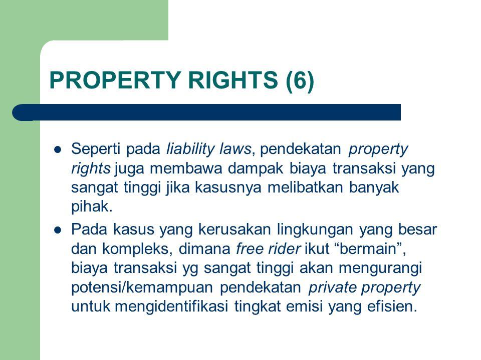 PROPERTY RIGHTS (6) Seperti pada liability laws, pendekatan property rights juga membawa dampak biaya transaksi yang sangat tinggi jika kasusnya melibatkan banyak pihak.