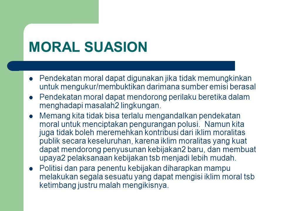 MORAL SUASION Pendekatan moral dapat digunakan jika tidak memungkinkan untuk mengukur/membuktikan darimana sumber emisi berasal Pendekatan moral dapat mendorong perilaku beretika dalam menghadapi masalah2 lingkungan.