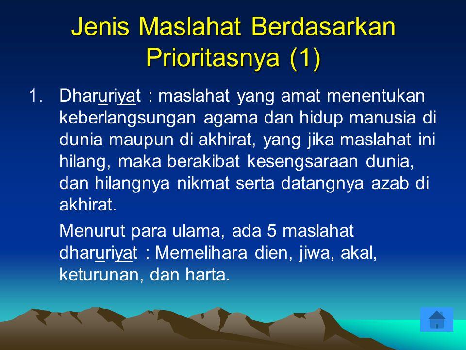 Jenis Maslahat Berdasarkan Prioritasnya (1) 1.Dharuriyat : maslahat yang amat menentukan keberlangsungan agama dan hidup manusia di dunia maupun di ak
