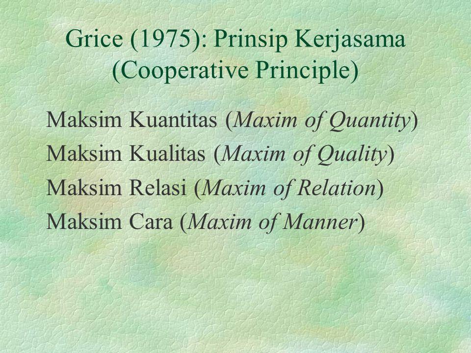 Grice (1975): Prinsip Kerjasama (Cooperative Principle) Maksim Kuantitas (Maxim of Quantity) Maksim Kualitas (Maxim of Quality) Maksim Relasi (Maxim o