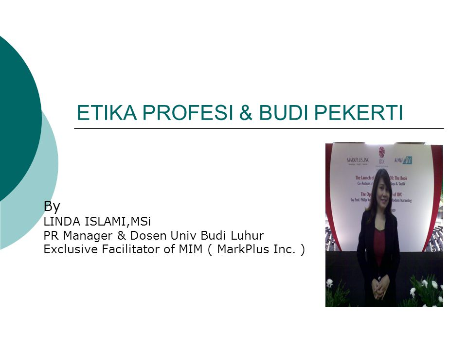 ETIKA PROFESI & BUDI PEKERTI By LINDA ISLAMI,MSi PR Manager & Dosen Univ Budi Luhur Exclusive Facilitator of MIM ( MarkPlus Inc. )