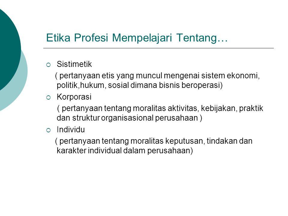 Etika Profesi Mempelajari Tentang…  Sistimetik ( pertanyaan etis yang muncul mengenai sistem ekonomi, politik,hukum, sosial dimana bisnis beroperasi)