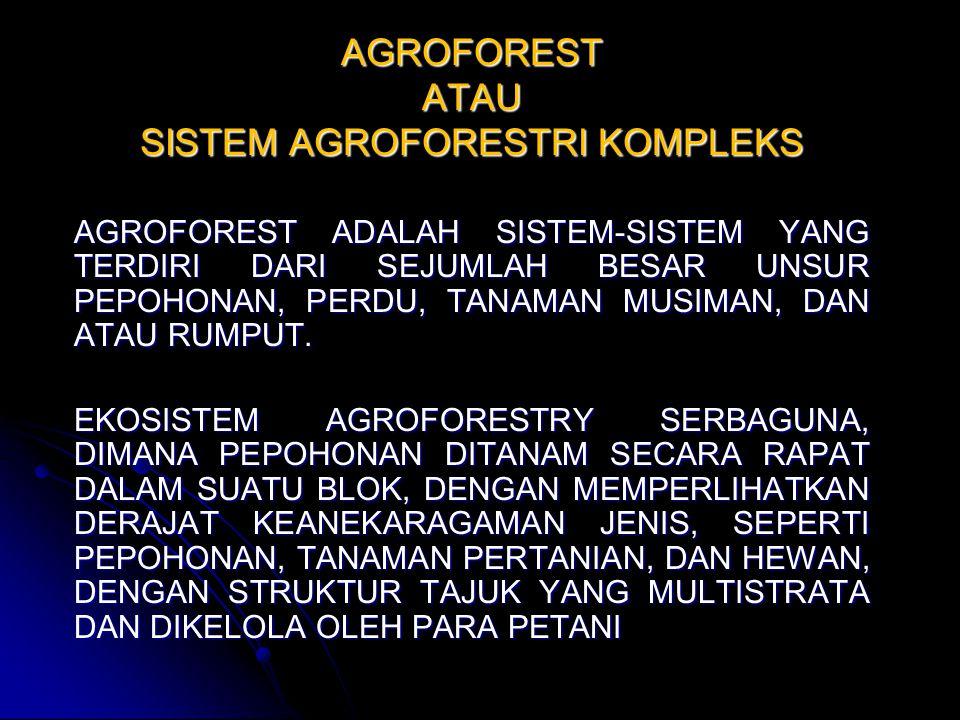 AGROFOREST ATAU SISTEM AGROFORESTRI KOMPLEKS AGROFOREST ADALAH SISTEM-SISTEM YANG TERDIRI DARI SEJUMLAH BESAR UNSUR PEPOHONAN, PERDU, TANAMAN MUSIMAN,