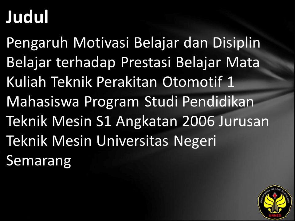 Judul Pengaruh Motivasi Belajar dan Disiplin Belajar terhadap Prestasi Belajar Mata Kuliah Teknik Perakitan Otomotif 1 Mahasiswa Program Studi Pendidikan Teknik Mesin S1 Angkatan 2006 Jurusan Teknik Mesin Universitas Negeri Semarang