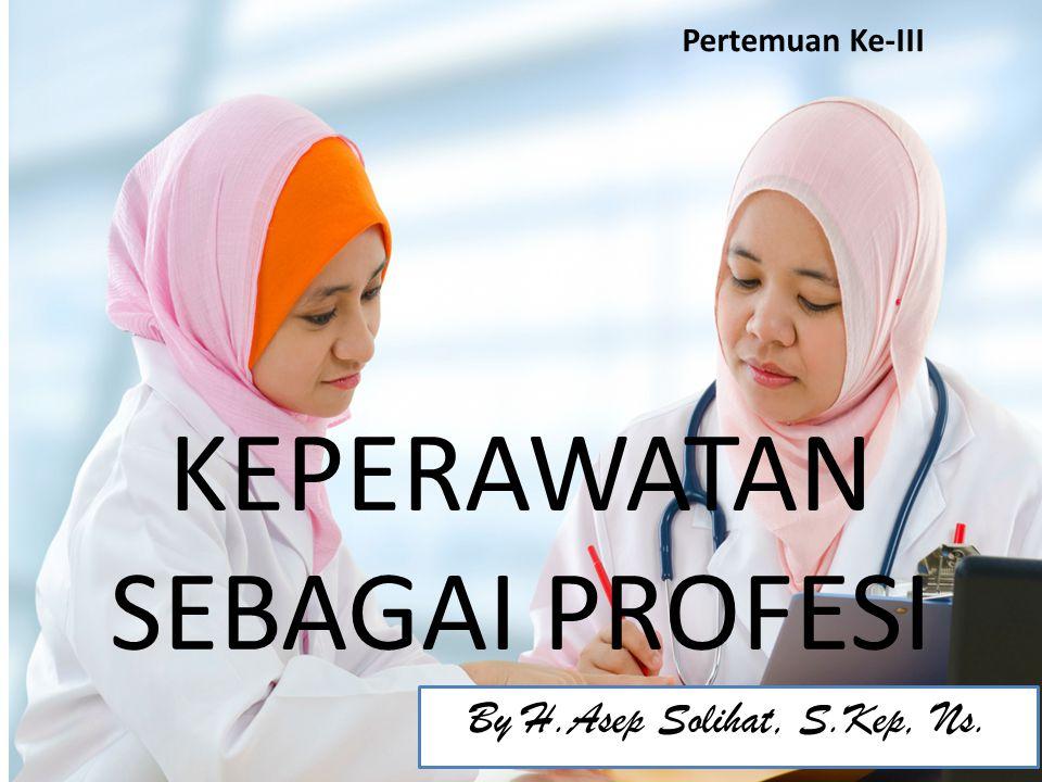 KEPERAWATAN SEBAGAI PROFESI By H.Asep Solihat, S.Kep, Ns. Pertemuan Ke-III
