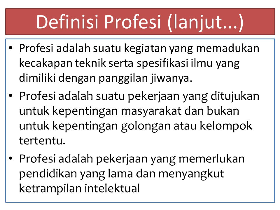 SYARAT-SYARAT PROFESI 1.Memiliki spesialisasi ilmu 2.Memiliki kode etik dalam menjalankan profesi 3.Memiliki organisasi profesi 4.Diakui masyarakat 5.Sebagai panggilan hidup 6.Dilengkapi kecakapan diagnostik 7.Mempunyai klien yang jelas
