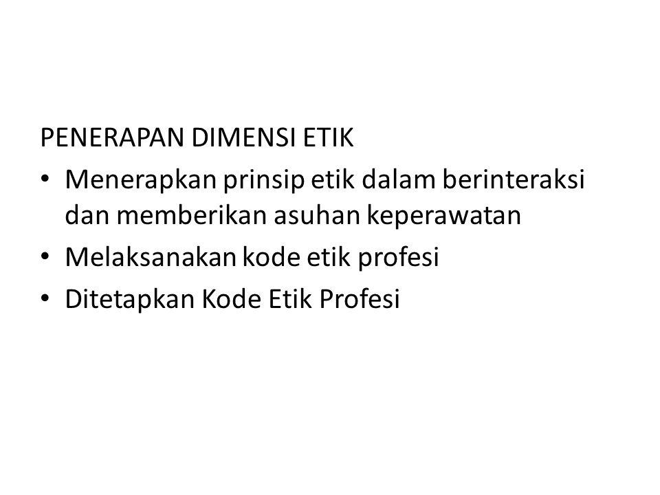 PENERAPAN DIMENSI ETIK Menerapkan prinsip etik dalam berinteraksi dan memberikan asuhan keperawatan Melaksanakan kode etik profesi Ditetapkan Kode Etik Profesi