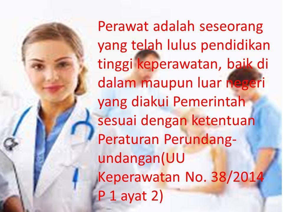 Perawat adalah seseorang yang telah lulus pendidikan tinggi keperawatan, baik di dalam maupun luar negeri yang diakui Pemerintah sesuai dengan ketentuan Peraturan Perundang- undangan(UU Keperawatan No.