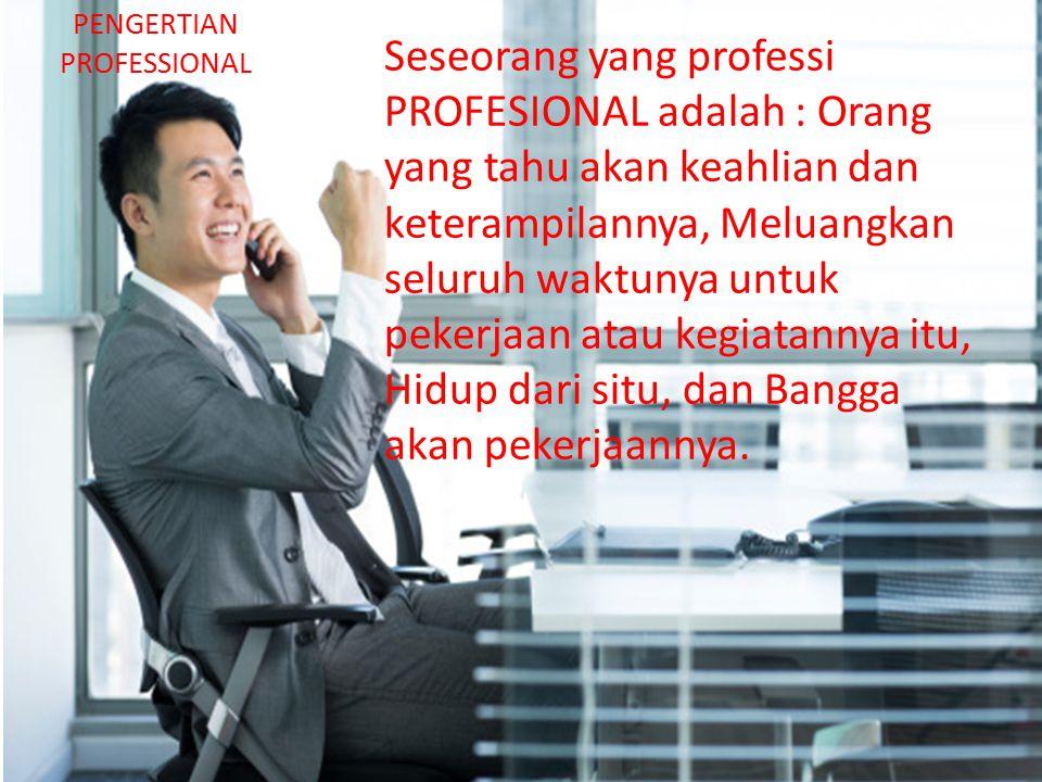 PENGERTIAN PROFESSIONAL Seseorang yang professi PROFESIONAL adalah : Orang yang tahu akan keahlian dan keterampilannya, Meluangkan seluruh waktunya untuk pekerjaan atau kegiatannya itu, Hidup dari situ, dan Bangga akan pekerjaannya.