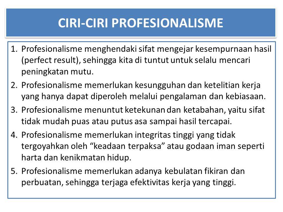 CIRI-CIRI PROFESIONALISME 1.Profesionalisme menghendaki sifat mengejar kesempurnaan hasil (perfect result), sehingga kita di tuntut untuk selalu mencari peningkatan mutu.