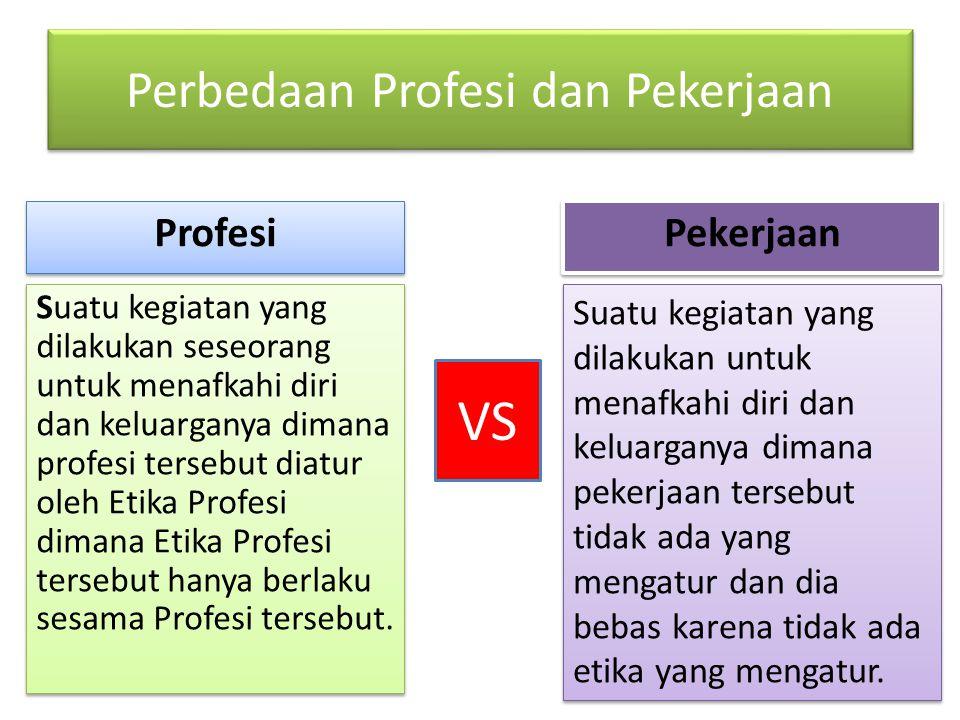 Perbedaan Profesi dan Pekerjaan Suatu kegiatan yang dilakukan seseorang untuk menafkahi diri dan keluarganya dimana profesi tersebut diatur oleh Etika Profesi dimana Etika Profesi tersebut hanya berlaku sesama Profesi tersebut.
