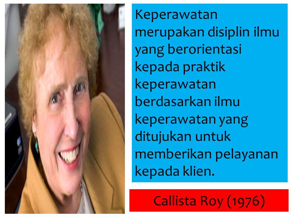 Callista Roy (1976) Keperawatan merupakan disiplin ilmu yang berorientasi kepada praktik keperawatan berdasarkan ilmu keperawatan yang ditujukan untuk memberikan pelayanan kepada klien.