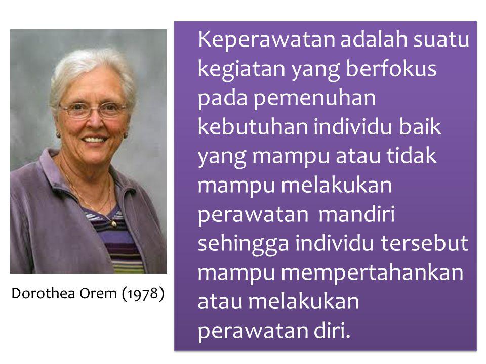Dorothea Orem (1978) Keperawatan adalah suatu kegiatan yang berfokus pada pemenuhan kebutuhan individu baik yang mampu atau tidak mampu melakukan perawatan mandiri sehingga individu tersebut mampu mempertahankan atau melakukan perawatan diri.
