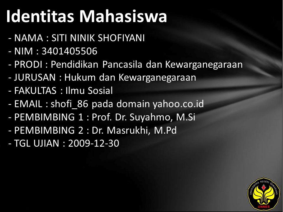 Identitas Mahasiswa - NAMA : SITI NINIK SHOFIYANI - NIM : 3401405506 - PRODI : Pendidikan Pancasila dan Kewarganegaraan - JURUSAN : Hukum dan Kewarganegaraan - FAKULTAS : Ilmu Sosial - EMAIL : shofi_86 pada domain yahoo.co.id - PEMBIMBING 1 : Prof.
