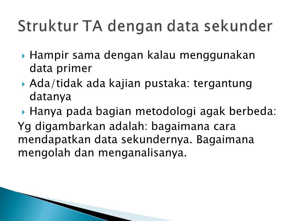  Hampir sama dengan kalau menggunakan data primer  Ada/tidak ada kajian pustaka: tergantung datanya  Hanya pada bagian metodologi agak berbeda: Yg digambarkan adalah: bagaimana cara mendapatkan data sekundernya.
